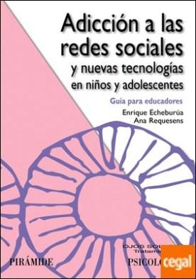 Adicción a las redes sociales y nuevas tecnologías en niños y adolescentes . Guía para educadores