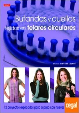 Bufandas y cuellos tejidos en telares circulares . 12 proyectos explicados paso a paso con nuevas técnicas por Layman, Denise