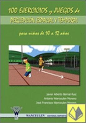 100 ejercicios y juegos de percepción espacial y temporal para niños de 10 a 12 años por Bernal Ruiz, Javier Alberto PDF