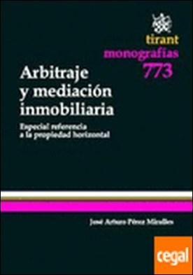 Arbitraje y Mediación Inmobiliaria . Especial Referencia a la Propiedad Horizont . Especial referencia a la propiedad horizontal por José Arturo Pérez Miralles
