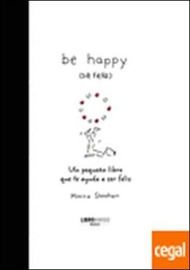 Be happy (sé feliz) . Un pequeño libro que te ayuda a ser feliz