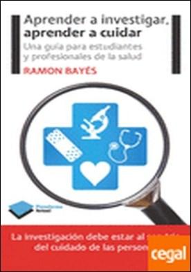 Aprender a investigar, aprender a cuidar . Una guía para estudiantes y profesionales de la salud