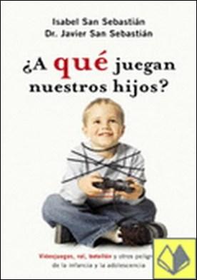 ¿A qué juegan nuestros hijos? . videojuegos, rol, botellón y otros peligros de la infancia y la adolescencia por Isabel San Sebastián