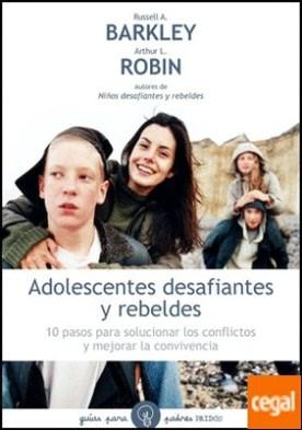 Adolescentes desafiantes y rebeldes . 10 pasos para solucionar los conflictos y mejorar la convivencia