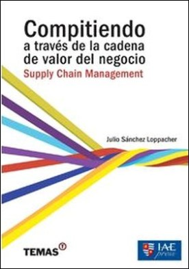 Compitiendo a través de la cadena de valor del negocio:. Supply Chain Management por Sánchez Loppacher Julio PDF