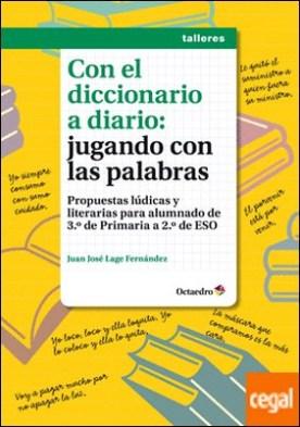 Con el diccionario a diario: jugando con las palabras . Propuestas lúdicas y literarias para alumnado de 3º de Primaria a 2º de ESO por Lage Fernández, Juan José PDF