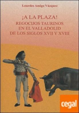 ¡A la plaza! . Recocijos taurinos en el valladolid de los siglos XVII y XVIII