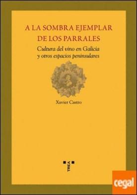 A la sombra ejemplar de los parrales . Cultura del vino en Galicia y otros espacios peninsulares por Castro Pérez, Xavier