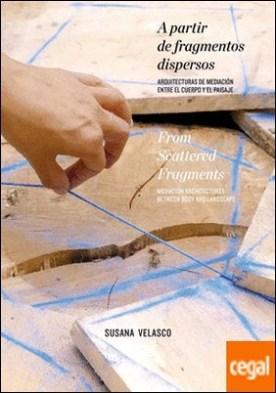 A PARTIR DE FRAGMENTOS DISPERSOS . Arquitecturas de mediación entre el cuerpo y el paisaje por Velasco, Susana PDF
