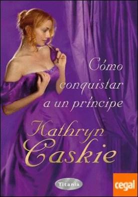 Cómo conquistar a un príncipe por Caskie, Kathryn PDF