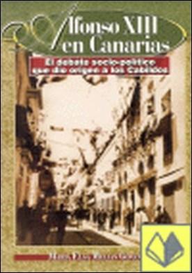 Alfonso XIII en Canarias . el debate sociopolítico que dio origen a los Cabildos