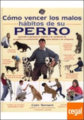 COMO VENCER LOS MALOS HABITOS DE SU PERRO . Aprenda a ganarse el respeto y la confianza de su perro