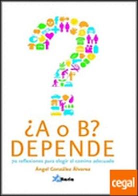 ¿A o B? depende . 70 reflexiones para elegir el camino adecuado