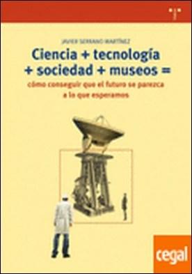 Ciencia + tecnología + sociedad + museo = cómo conseguir que el futuro se parezca a lo que esperamos . COMO CONSEGUIR QUE EL FUTURO SE PAREZCA A LO QUE ESPERAMOS