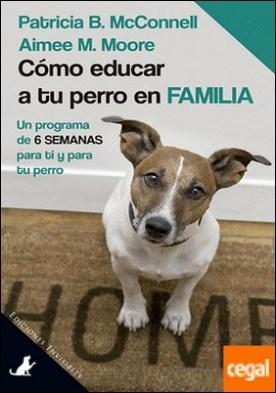 Cómo educar a tu perro en familia . Un programa de 6 semanas para ti y para tu perro por McConnell, Patricia B. PDF