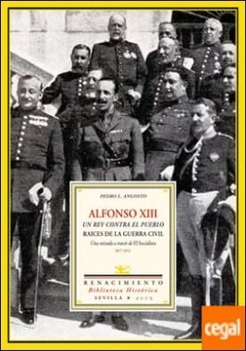 Alfonso XIII. Un rey contra el pueblo . Raíces de la Guerra Civil. Una mirada a través de El Socialista (1917-1923)