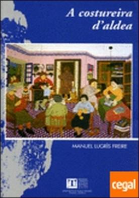 A Costureira d'aldea, de Manuel Lugrís Freire por López, Teresa (ed.) PDF