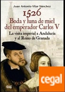 1526 Boda y luna de miel del emperador Carlos V . La visita imperial a Andalucía y al reino de Granada