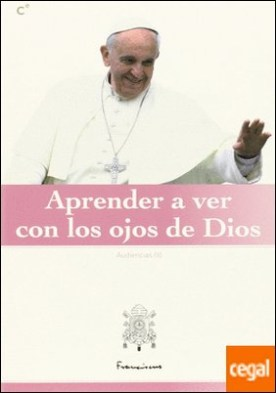 Aprender a ver con los ojos de Dios por Papa Francisco PDF