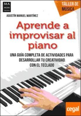 Aprende a improvisar al piano . Una guía completa de actividades para desarrollar tu creatividad con el teclado por Manuel Martínez, Agustín PDF