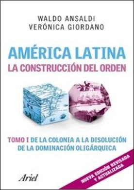 América Latina. La construcción del orden. Tomo I de la colonia a la disolución de la dominación oligárquica