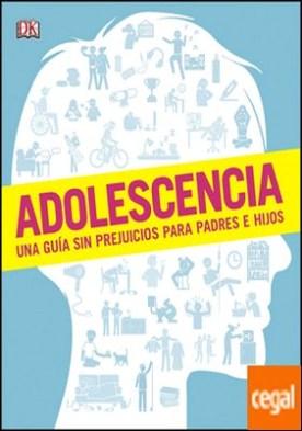 Adolescencia . Una guía sin prejuicios para padres e hijos