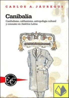Canibalia . canibalismo, calibanismo, antropofagia cultural y consumo en América Latina
