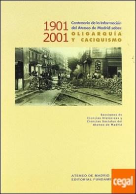 1901-2001 Centenario de la Información en el Ateneo de Madrid sobre oligarquía y caciquismo . Oligarquia y Caciquismo