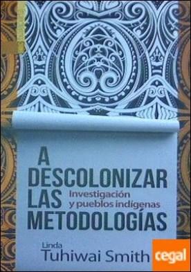 A descolonizar las metodologías . Investigación y pueblos indígenas