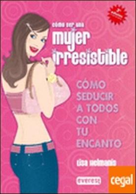 Cómo ser una mujer irresistible. Cómo seducir a todos con tu encanto . Cómo seducir a todos con tu encanto