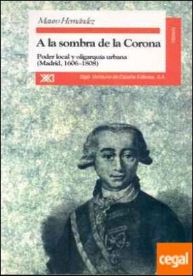 A la sombra de la Corona . Poder y oligarquía urbana (Madrid, 1606-1808)