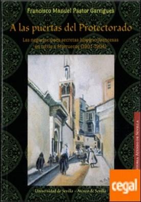 A las puertas del Protectorado . Las negociaciones secretas hispano-francesas en torno a Marruecos (1901-1904)