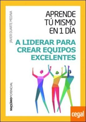 Aprende tú mismo en un día a liderar para crear equipos excelentes por Duarte Medina, Javier PDF