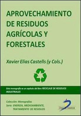 Aprovechamiento de residuos agricolas y forestales. Reciclaje de residuos industriales por Xavier Elías Castells