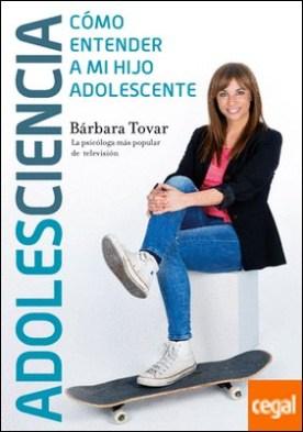 Adolesciencia . Cómo entender a mi hijo adolescente por Tovar, Bárbara PDF