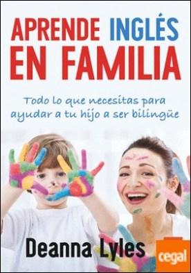 Aprende inglés en familia . Todo lo que necesitas para ayudar a tu hijo a ser bilingüe