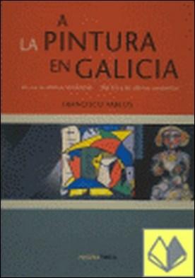 A Pintura en Galicia/ La Pintura en Galicia . Del XVII a las últimas tendencias