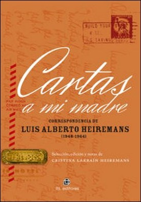 Cartas a mi madre. Correspondencia de Luis Alberto Heiremans (1948-1964) por Cristina Larraín Heiremans, Luis Alberto Heiremans PDF
