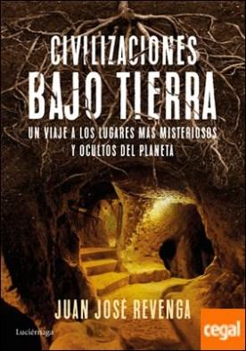 Civilizaciones bajo tierra . Un viaje a los lugares más misteriosos y ocultos del planeta