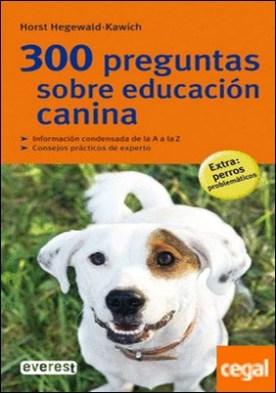 300 preguntas sobre educación canina . Informacion Condesbasada de la a A la Z.Consejos Practicos