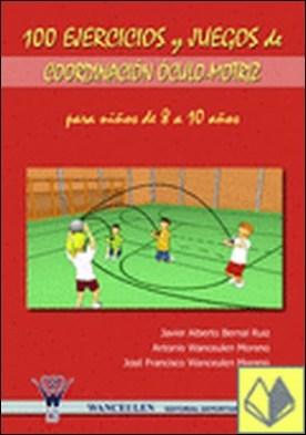 100 ejercicios y juegos de coordinación óculo-motriz para niños de 8 a 10 años por Bernal Ruiz, Javier Alberto PDF