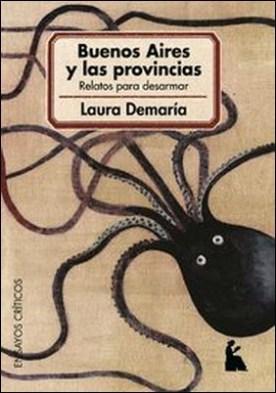 Buenos Aires y las provincias. relatos para desarmar por Laura Demaría