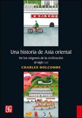 Una historia de Asia oriental: De los orígenes de la civilización al siglo XXI por Charles Holcombe