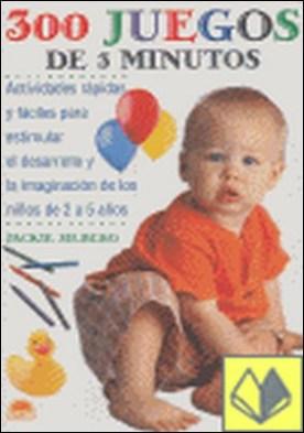 300 juegos de 3 minutos . actividades rápidas y fáciles para estimular el desarrollo y la imaginación de los niños de 2 a 5 años