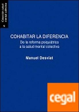 Cohabitar la diferencia . De la reforma psiquiátrica a la salud mental colectiva por Desviat Muñoz, Manuel