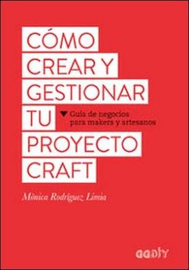 Cómo crear y gestionar tu proyecto craft. Guía de negocios para makers y artesanos
