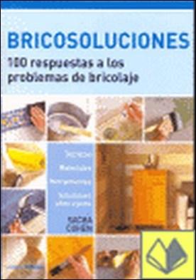 Bricosoluciones . 100 Respuetas a los Problemas de Bricolaje