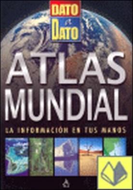 ATLAS MUNDIAL. DATO A DATO . La información en tus manos