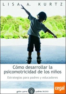 Cómo desarrollar la psicomotricidad de los niños . Estrategias para padres y educadores