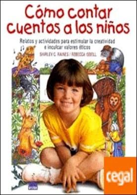 Cómo contar cuentos a los niños . Relatos y actividades para estimular la creatividad e inculcar valores eticos por Isbell, Rebecca PDF